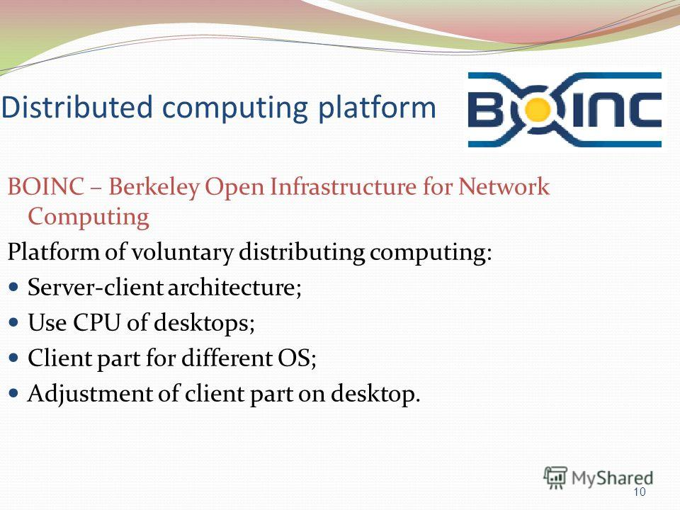 Distributed computing platform BOINC – Berkeley Open Infrastructure for Network Computing Platform of voluntary distributing computing: Server-client architecture; Use CPU of desktops; Client part for different OS; Adjustment of client part on deskto