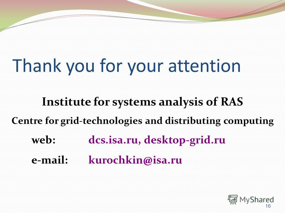 Thank you for your attention 16 Institute for systems analysis of RAS Centre for grid-technologies and distributing computin g web: dcs.isa.ru, desktop-grid.ru e-mail: kurochkin@isa.ru