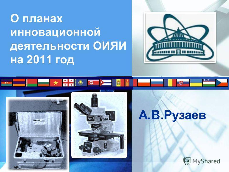 О планах инновационной деятельности ОИЯИ на 2011 год А.В.Рузаев
