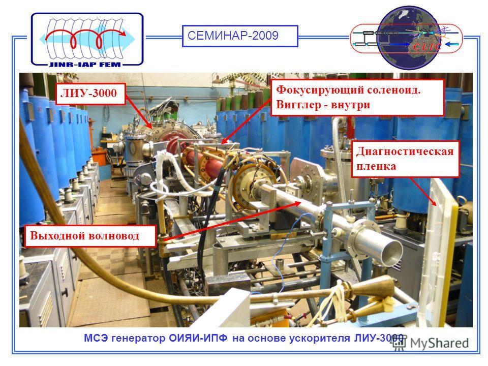 МСЭ генератор ОИЯИ-ИПФ на основе ускорителя ЛИУ-3000 Фокусирующий соленоид. Вигглер - внутри Выходной волновод ЛИУ-3000 Диагностическая пленка СЕМИНАР-2009
