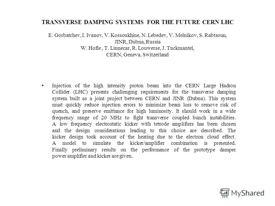 TRANSVERSE DAMPING SYSTEMS FOR THE FUTURE CERN LHC E. Gorbatchev, I. Ivanov, V. Kossoukhine, N. Lebedev, V. Melnikov, S. Rabtsoun, JINR, Dubna, Russia W. Hofle, T. Linnecar, R. Louwerse, J. Tuckmantel, CERN, Geneva, Switzerland Injection of the high