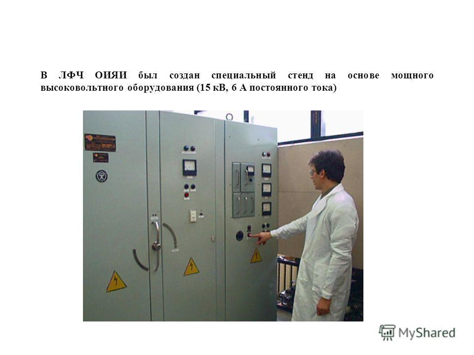 В ЛФЧ ОИЯИ был создан специальный стенд на основе мощного высоковольтного оборудования (15 кВ, 6 А постоянного тока)