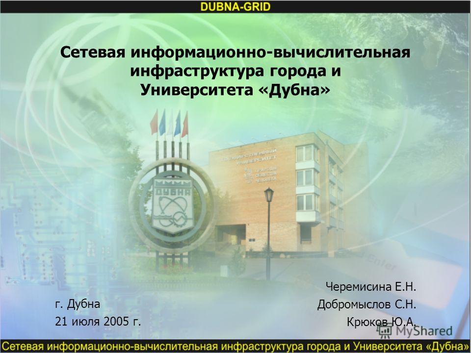 Сетевая информационно-вычислительная инфраструктура города и Университета «Дубна» Черемисина Е.Н. Добромыслов С.Н. Крюков Ю.А. г. Дубна 21 июля 2005 г.