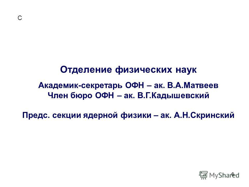 6 С Отделение физических наук Академик-секретарь ОФН – ак. В.А.Матвеев Член бюро ОФН – ак. В.Г.Кадышевский Предс. секции ядерной физики – ак. А.Н.Скринский