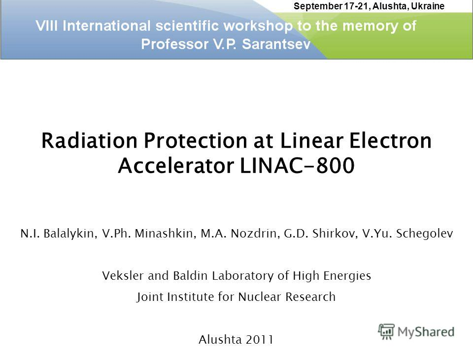 Radiation Protection at Linear Electron Accelerator LINAC-800 N.I. Balalykin, V.Ph. Minashkin, M.A. Nozdrin, G.D. Shirkov, V.Yu. Schegolev Veksler and Baldin Laboratory of High Energies Joint Institute for Nuclear Research Alushta 2011 September 17-2