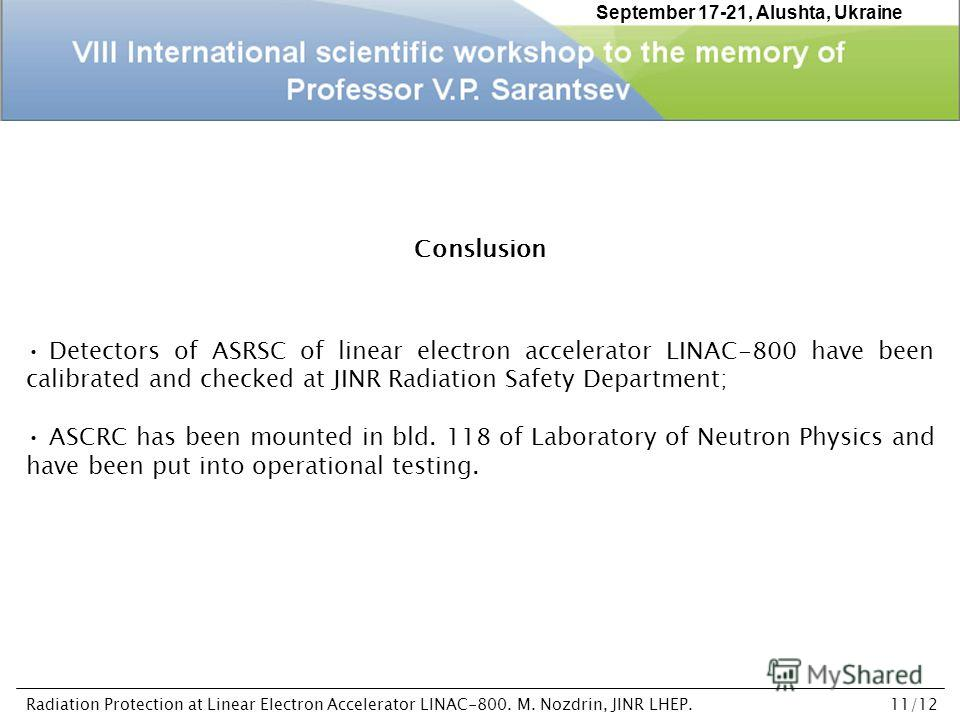 Conslusion Detectors of ASRSC of linear electron accelerator LINAC-800 have been calibrated and checked at JINR Radiation Safety Department; ASCRC has been mounted in bld. 118 of Laboratory of Neutron Physics and have been put into operational testin