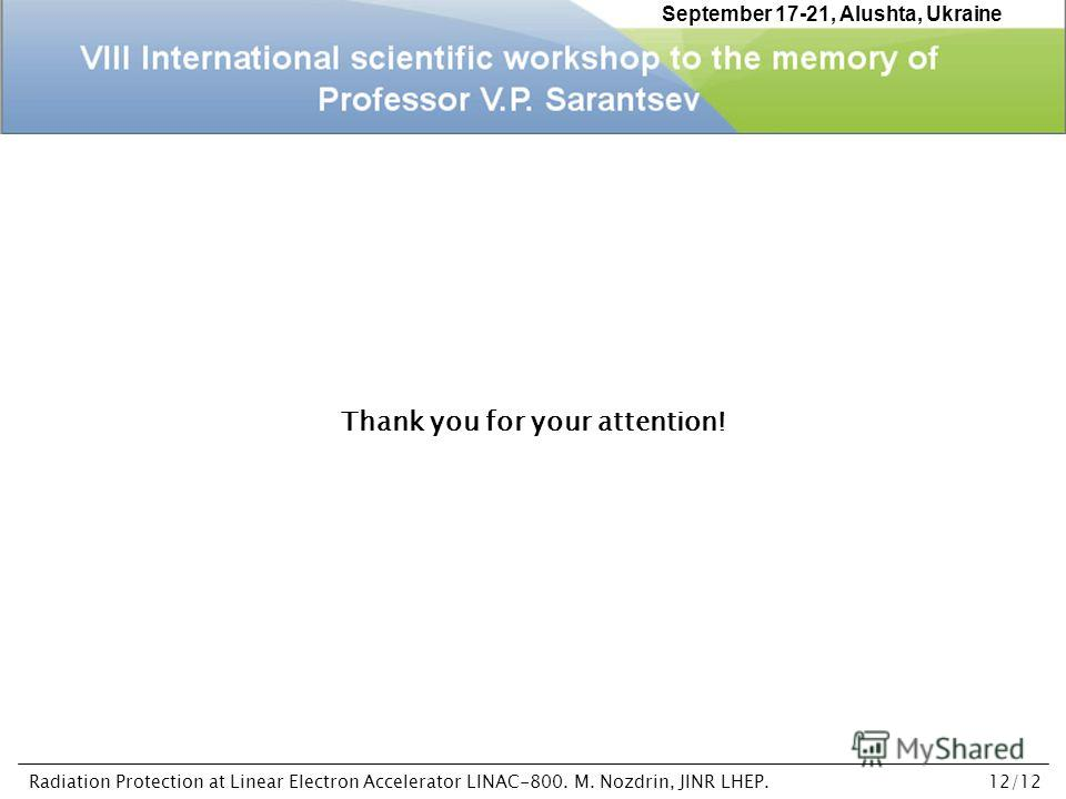 Thank you for your attention! September 17-21, Alushta, Ukraine Radiation Protection at Linear Electron Accelerator LINAC-800. M. Nozdrin, JINR LHEP.12/12