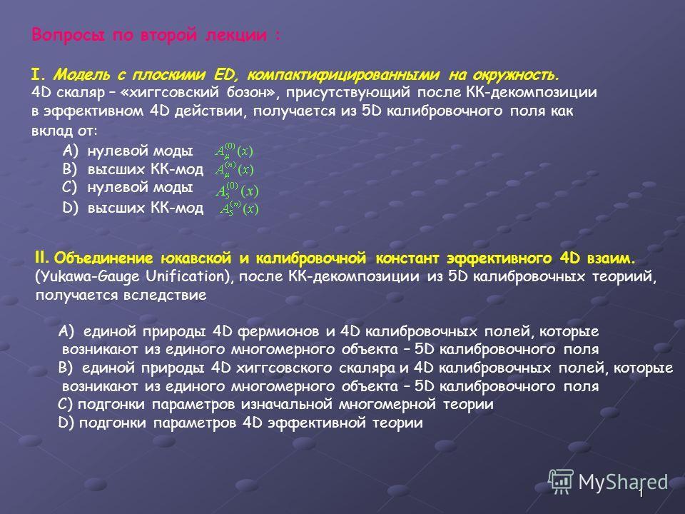 1 Вопросы по второй лекции : I. Модель с плоскими ED, компактифицированными на окружность. 4D скаляр – «хиггсовский бозон», присутствующий после КК-декомпозиции в эффективном 4D действии, получается из 5D калибровочного поля как вклад от: A)нулевой м