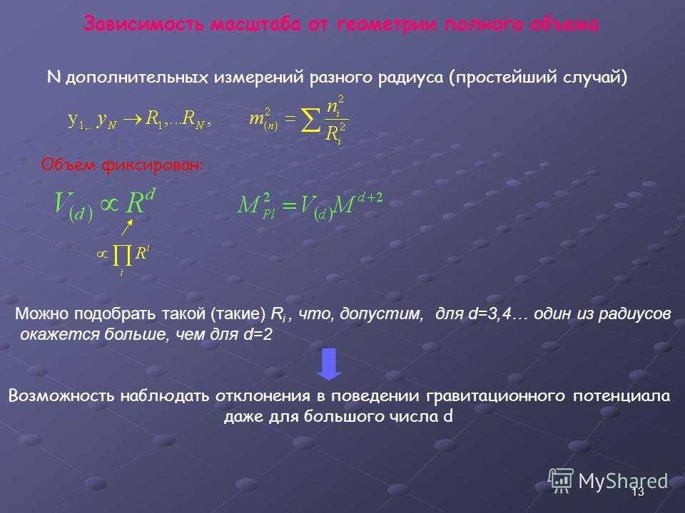 13 Зависимость масштаба от геометрии полного объема N дополнительных измерений разного радиуса (простейший случай) Объем фиксирован: Можно подобрать такой (такие) R i, что, допустим, для d=3,4… один из радиусов окажется больше, чем для d=2 Возможност