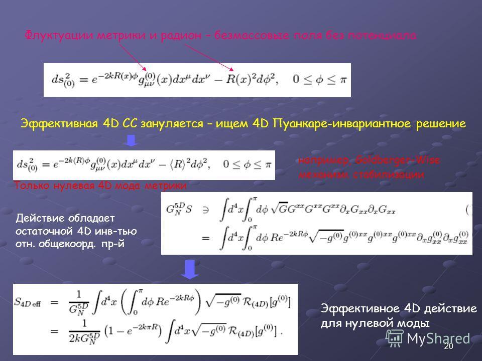 20 например, Goldberger-Wise механизм стабилизации Флуктуации метрики и радион – безмассовые поля без потенциала Эффективное 4D действие для нулевой моды Действие обладает остаточной 4D инв-тью отн. общекоорд. пр-й Эффективная 4D CC зануляется – ищем