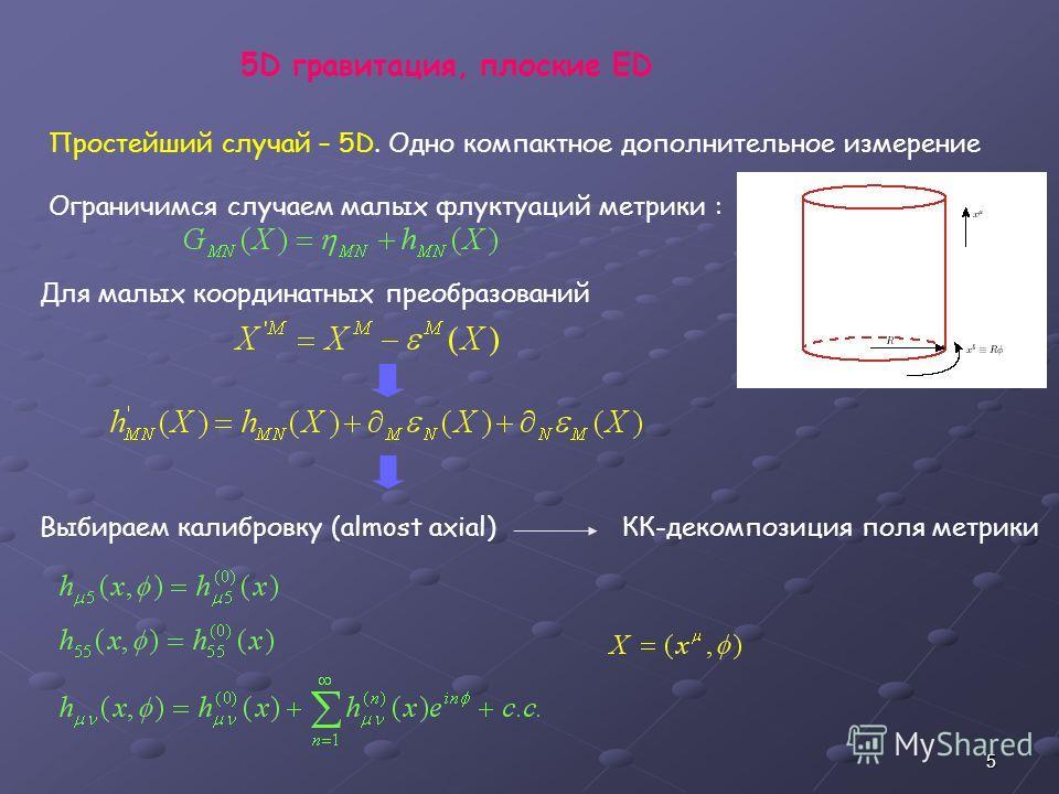 5 Простейший случай – 5D. Одно компактное дополнительное измерение Ограничимся случаем малых флуктуаций метрики : Для малых координатных преобразований Выбираем калибровку (almost axial) КК-декомпозиция поля метрики 5D гравитация, плоские ED