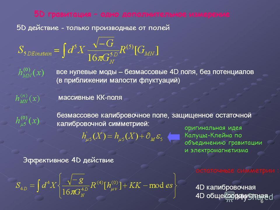 6 5D гравитация – одно дополнительное измерение 5D действие - только производные от полей все нулевые моды – безмассовые 4D поля, без потенциалов (в приближении малости флуктуаций) массивные КК-поля безмассовое калибровочное поле, защищенное остаточн
