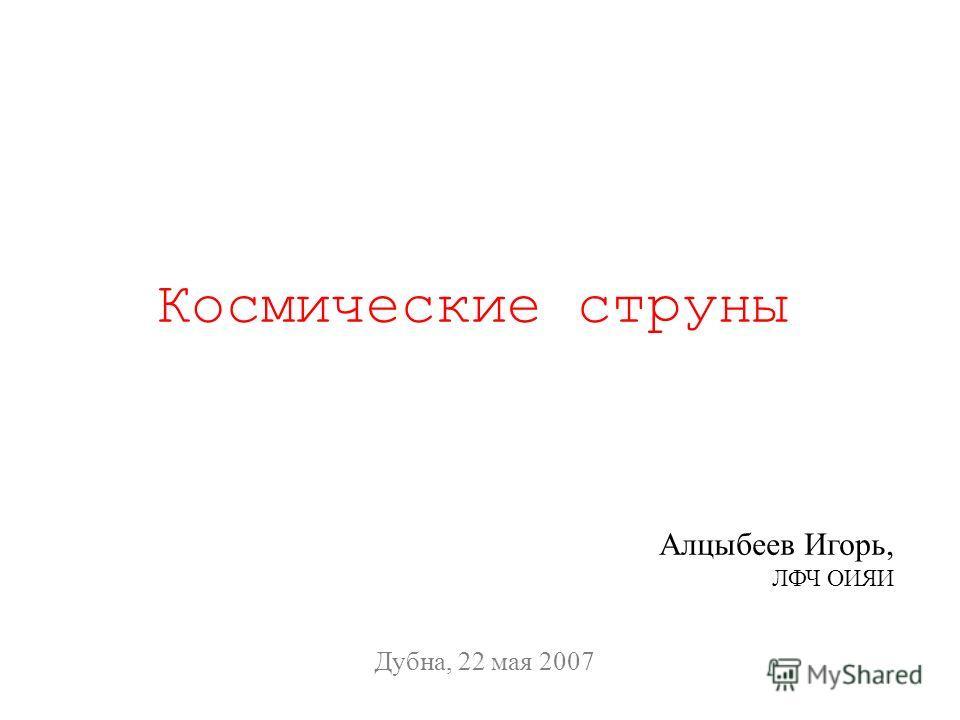 Космические струны Дубна, 22 мая 2007 Алцыбеев Игорь, ЛФЧ ОИЯИ
