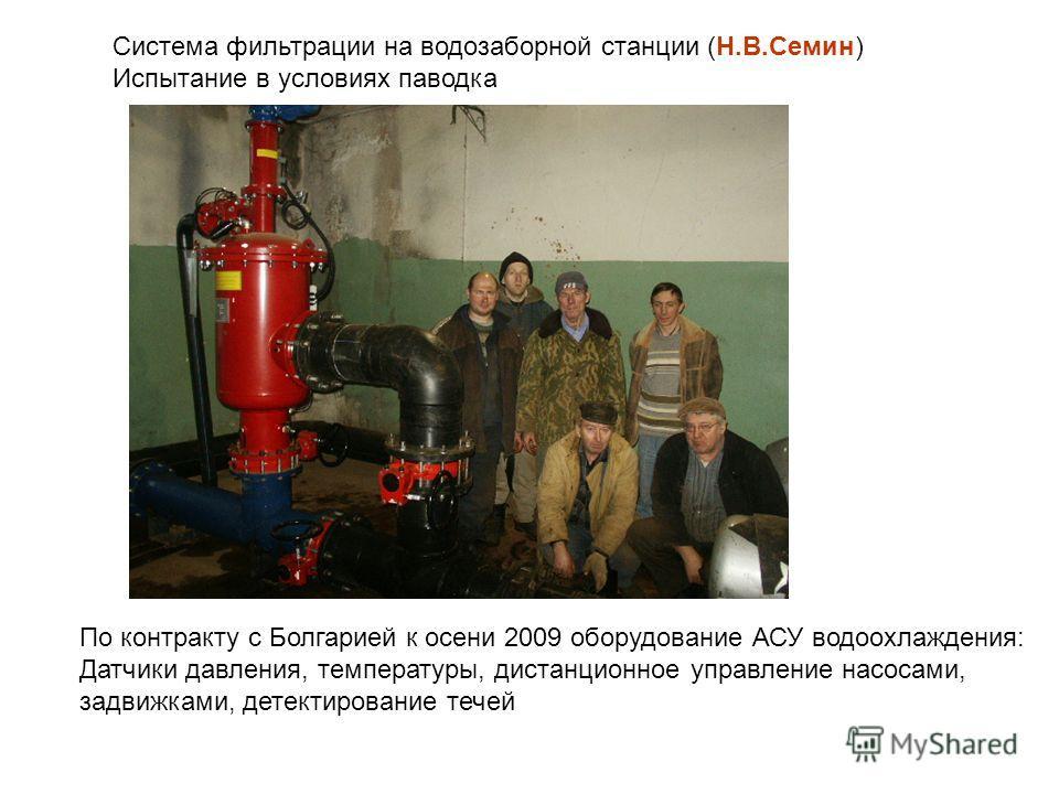 Система фильтрации на водозаборной станции (Н.В.Семин) Испытание в условиях паводка По контракту с Болгарией к осени 2009 оборудование АСУ водоохлаждения: Датчики давления, температуры, дистанционное управление насосами, задвижками, детектирование те