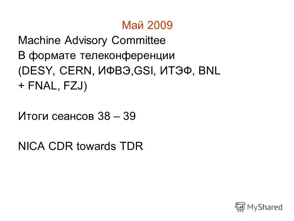 Май 2009 Machine Advisory Committee В формате телеконференции (DESY, CERN, ИФВЭ,GSI, ИТЭФ, BNL + FNAL, FZJ) Итоги сеансов 38 – 39 NICA CDR towards TDR