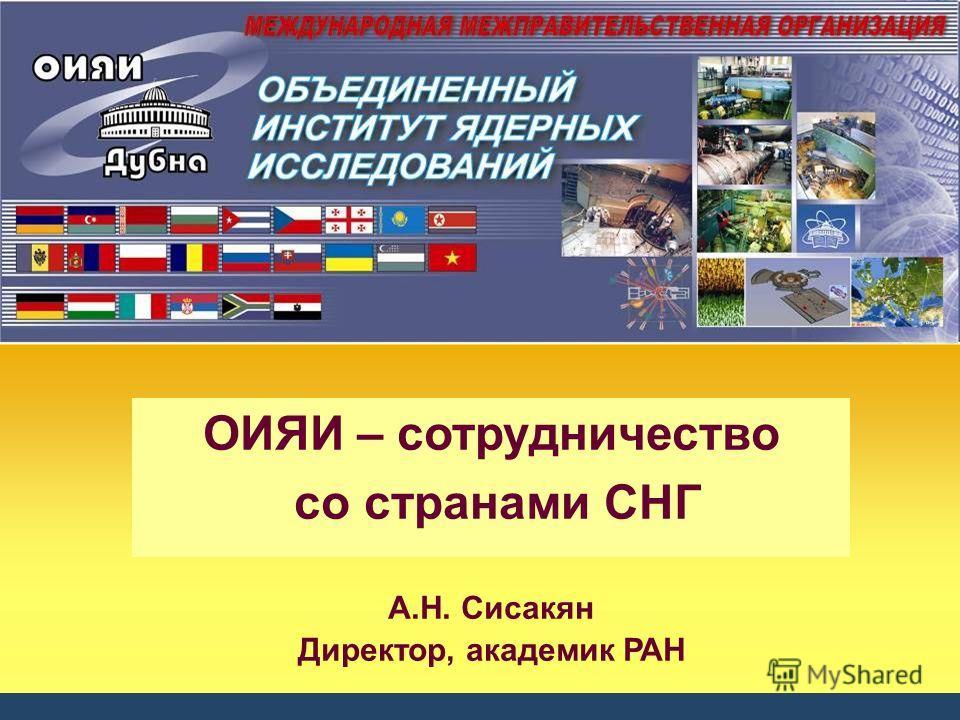ОИЯИ – сотрудничество со странами СНГ А.Н. Сисакян Директор, академик РАН