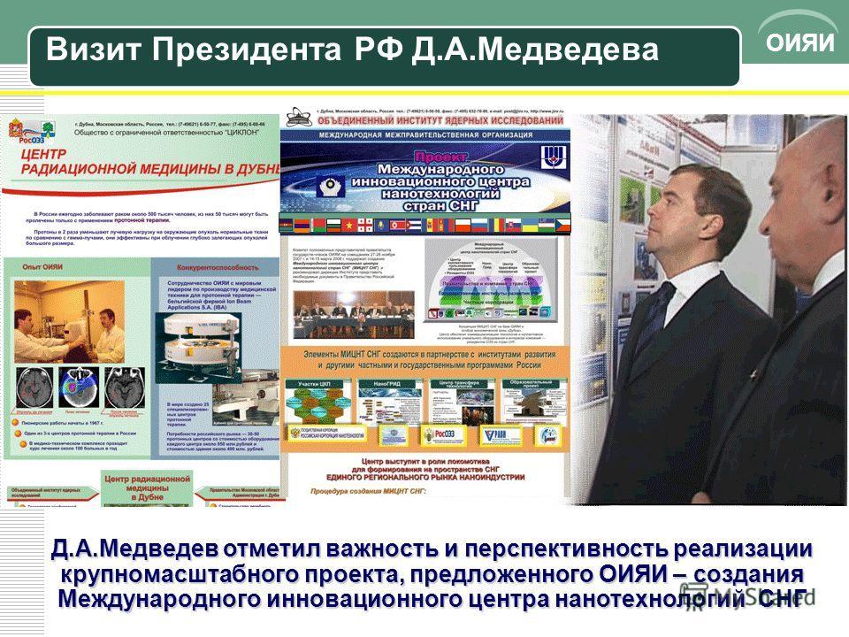ОИЯИ Д.А.Медведев отметил важность и перспективность реализации крупномасштабного проекта, предложенного ОИЯИ – создания Международного инновационного центра нанотехнологий СНГ Визит Президента РФ Д.А.Медведева