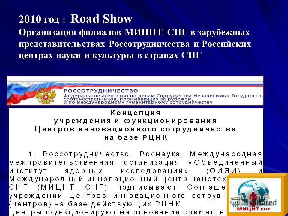 2010 год : Road Show Организация филиалов МИЦНТ СНГ в зарубежных представительствах Россотрудничества и Российских центрах науки и культуры в странах СНГ Конкурсы и гранты