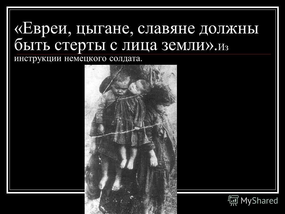 «Евреи, цыгане, славяне должны быть стерты с лица земли». Из инструкции немецкого солдата.
