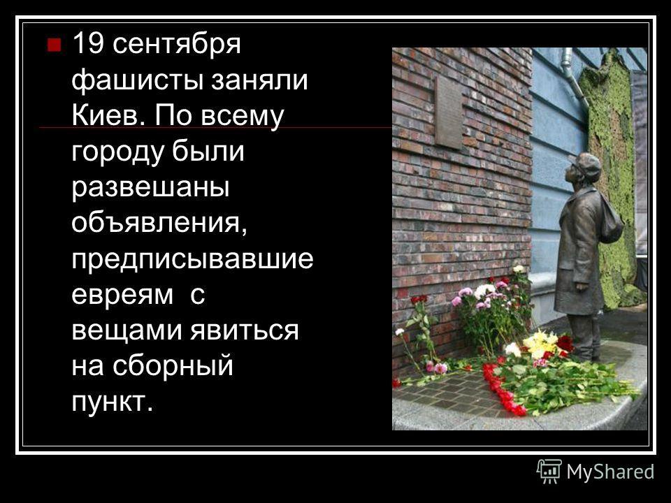 19 сентября фашисты заняли Киев. По всему городу были развешаны объявления, предписывавшие евреям с вещами явиться на сборный пункт.