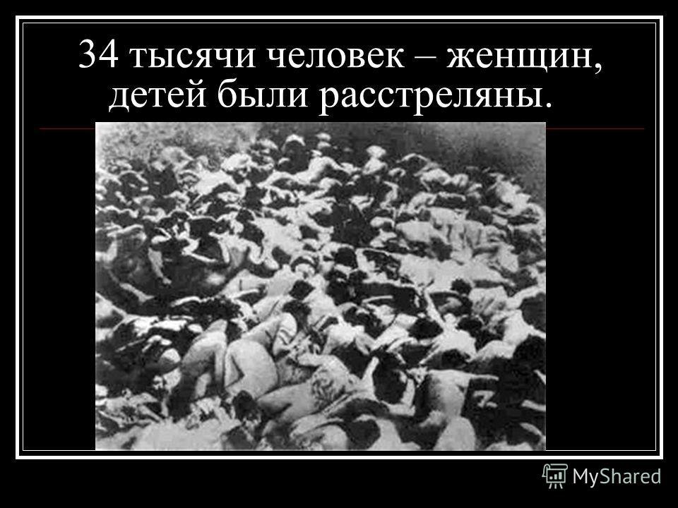 34 тысячи человек – женщин, детей были расстреляны.
