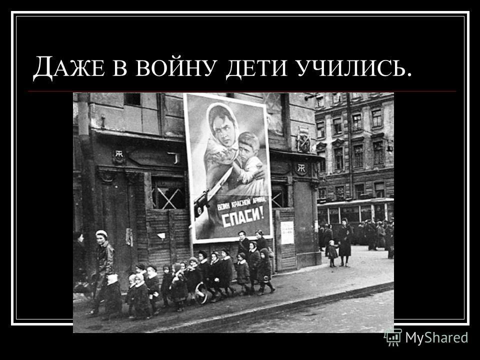 Д АЖЕ В ВОЙНУ ДЕТИ УЧИЛИСЬ.