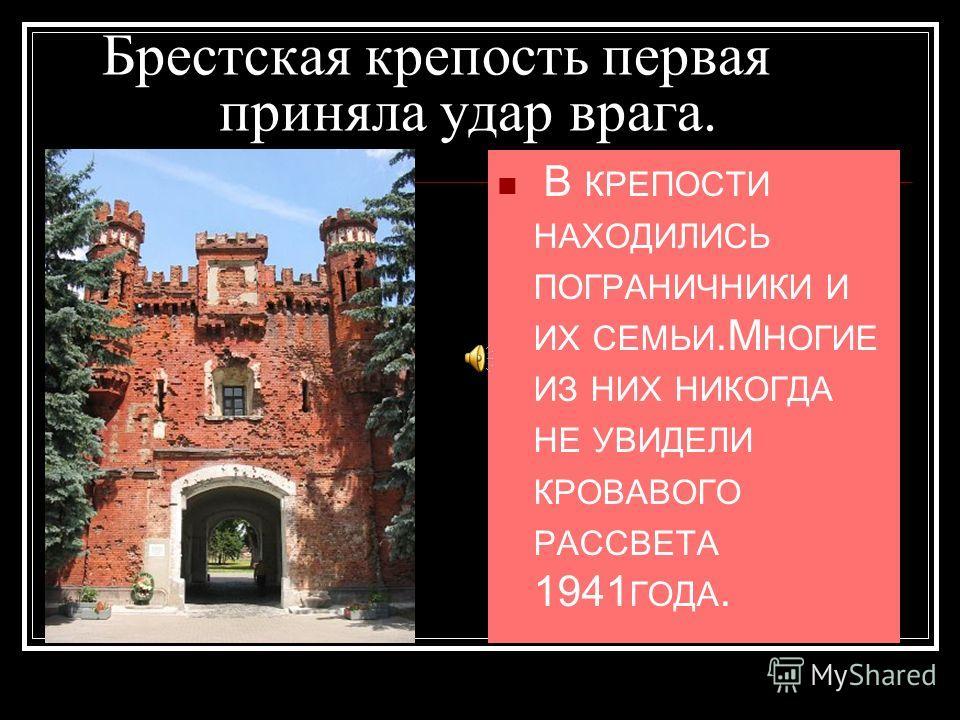 Брестская крепость первая приняла удар врага. В КРЕПОСТИ НАХОДИЛИСЬ ПОГРАНИЧНИКИ И ИХ СЕМЬИ.М НОГИЕ ИЗ НИХ НИКОГДА НЕ УВИДЕЛИ КРОВАВОГО РАССВЕТА 1941 ГОДА.