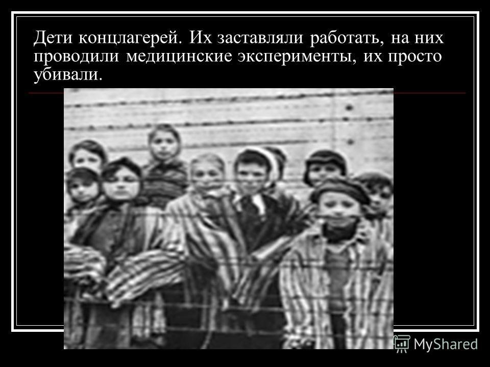 Дети концлагерей. Их заставляли работать, на них проводили медицинские эксперименты, их просто убивали.