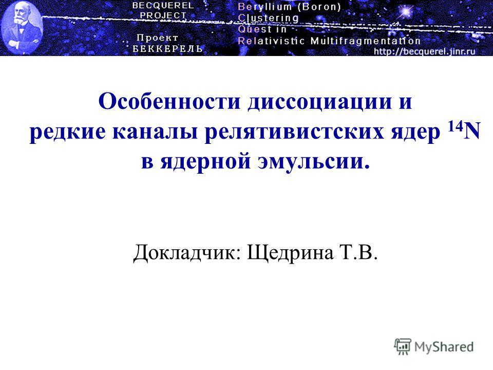 Особенности диссоциации и редкие каналы релятивистских ядер 14 N в ядерной эмульсии. Докладчик: Щедрина Т.В.