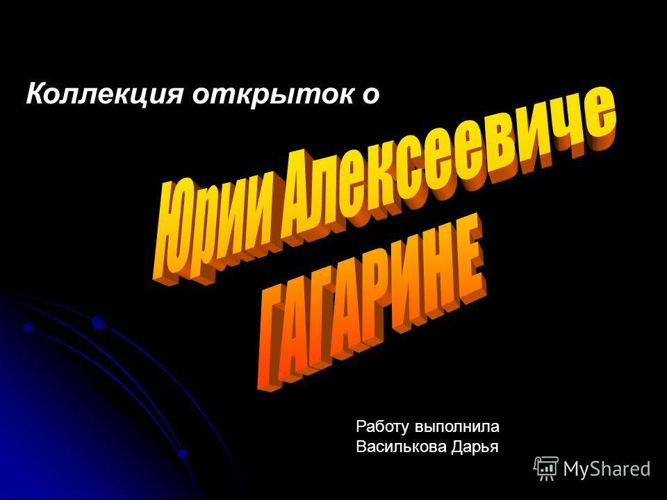 Коллекция открыток о Работу выполнила Василькова Дарья