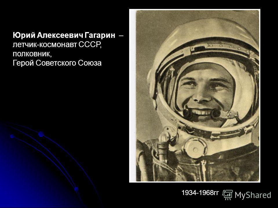 Юрий Алексеевич Гагарин – летчик-космонавт СССР, полковник, Герой Советского Союза 1934-1968гг