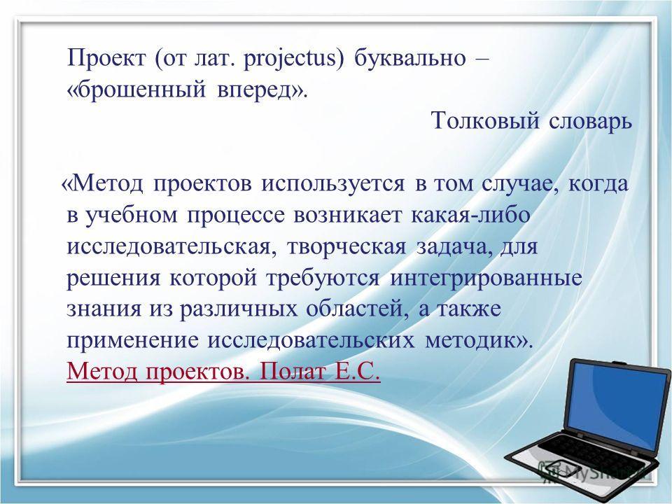 Проект (от лат. рrojectus) буквально – «брошенный вперед». Толковый словарь «Метод проектов используется в том случае, когда в учебном процессе возникает какая-либо исследовательская, творческая задача, для решения которой требуются интегрированные з
