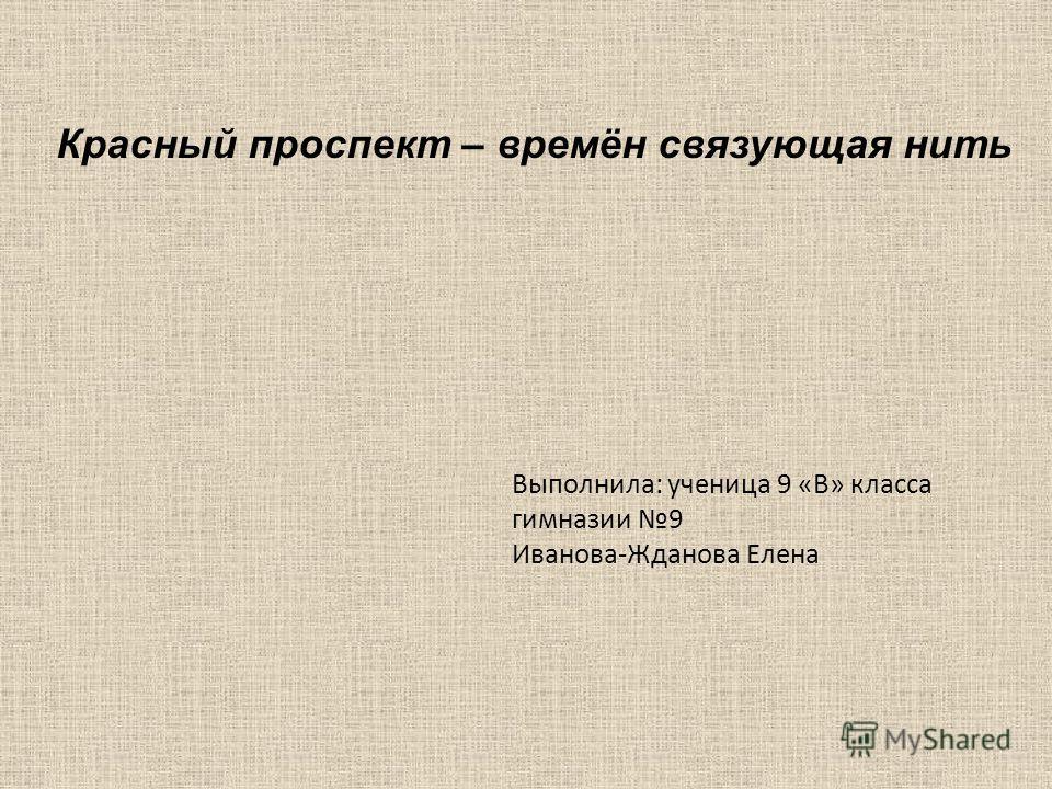 Выполнила: ученица 9 «В» класса гимназии 9 Иванова-Жданова Елена Красный проспект – времён связующая нить
