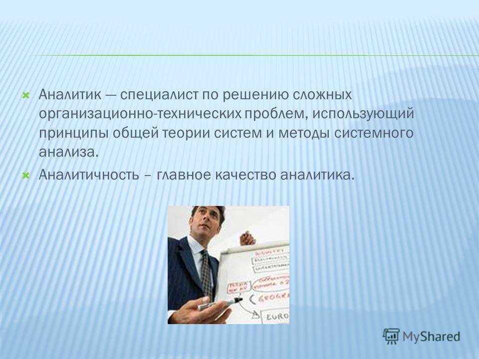 Аналитик специалист по решению сложных организационно-технических проблем, использующий принципы общей теории систем и методы системного анализа. Аналитичность – главное качество аналитика.