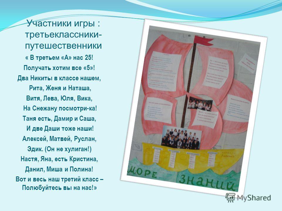 Участники игры : третьеклассники- путешественники « В третьем «А» нас 25! Получать хотим все «5»! Два Никиты в классе нашем, Рита, Женя и Наташа, Витя, Лева, Юля, Вика, На Снежану посмотри-ка! Таня есть, Дамир и Саша, И две Даши тоже наши! Алексей, М