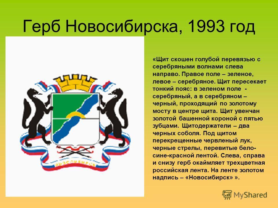 Герб Новосибирска, 1993 год «Щит скошен голубой перевязью с серебряными волнами слева направо. Правое поле – зеленое, левое – серебряное. Щит пересекает тонкий пояс: в зеленом поле - серебряный, а в серебряном – черный, проходящий по золотому мосту в