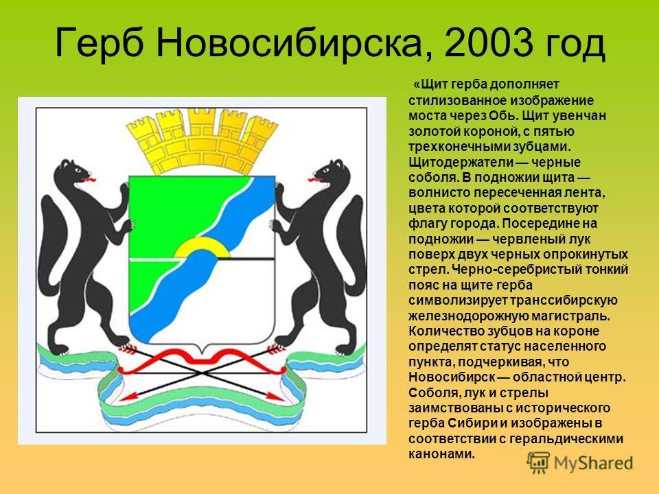 Герб Новосибирска, 2003 год «Щит герба дополняет стилизованное изображение моста через Обь. Щит увенчан золотой короной, с пятью трехконечными зубцами. Щитодержатели черные соболя. В подножии щита волнисто пересеченная лента, цвета которой соответств