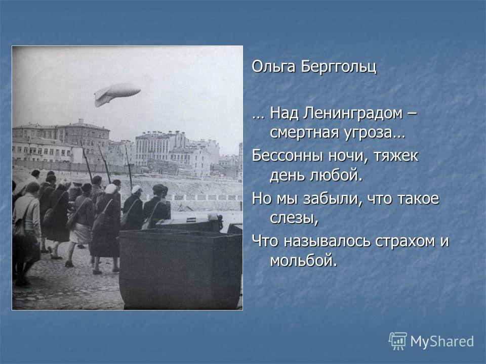 Ольга Берггольц … Над Ленинградом – смертная угроза… Бессонны ночи, тяжек день любой. Но мы забыли, что такое слезы, Что называлось страхом и мольбой.