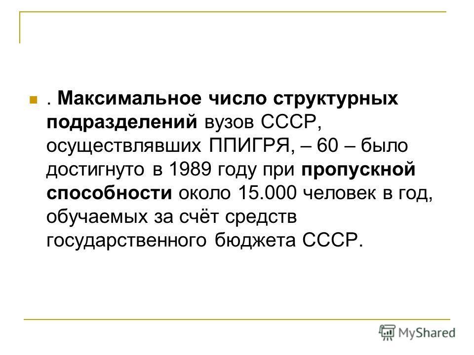 . Максимальное число структурных подразделений вузов СССР, осуществлявших ППИГРЯ, – 60 – было достигнуто в 1989 году при пропускной способности около 15.000 человек в год, обучаемых за счёт средств государственного бюджета СССР.