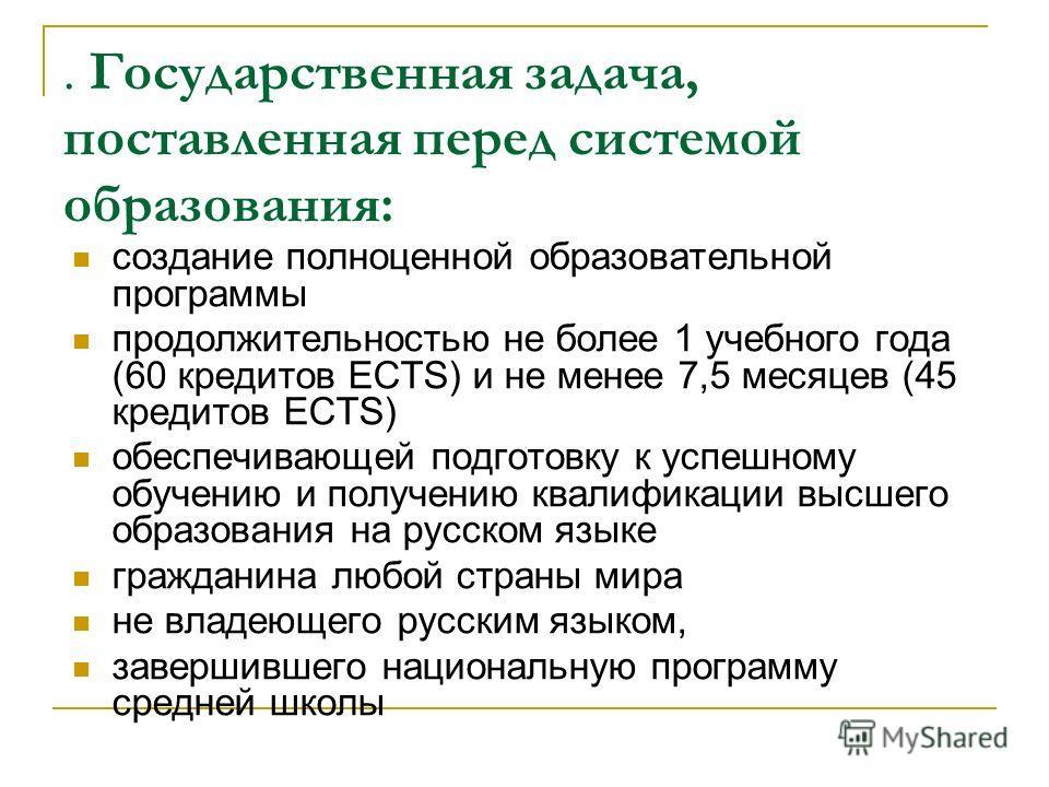 . Государственная задача, поставленная перед системой образования: создание полноценной образовательной программы продолжительностью не более 1 учебного года (60 кредитов ECTS) и не менее 7,5 месяцев (45 кредитов ECTS) обеспечивающей подготовку к усп