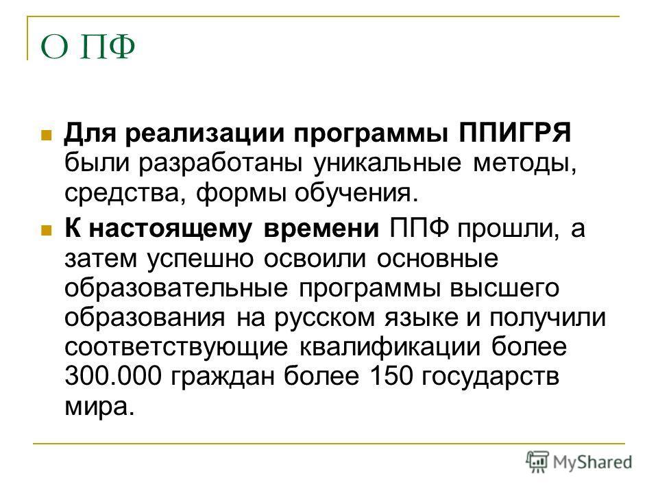 О ПФ Для реализации программы ППИГРЯ были разработаны уникальные методы, средства, формы обучения. К настоящему времени ППФ прошли, а затем успешно освоили основные образовательные программы высшего образования на русском языке и получили соответству