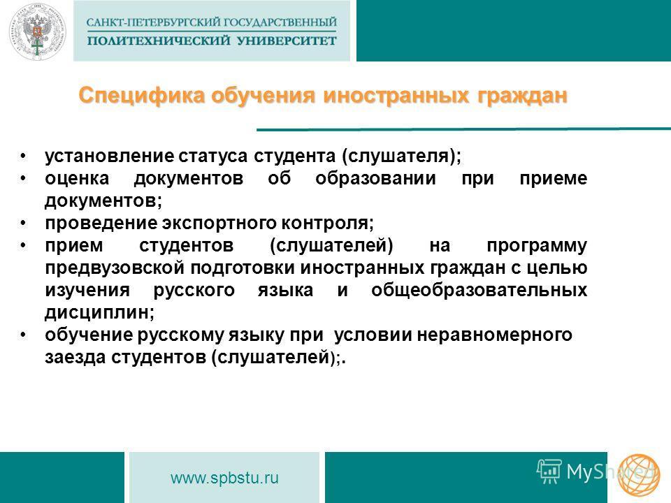 www.spbstu.ru Специфика обучения иностранных граждан установление статуса студента (слушателя); оценка документов об образовании при приеме документов; проведение экспортного контроля; прием студентов (слушателей) на программу предвузовской подготовк