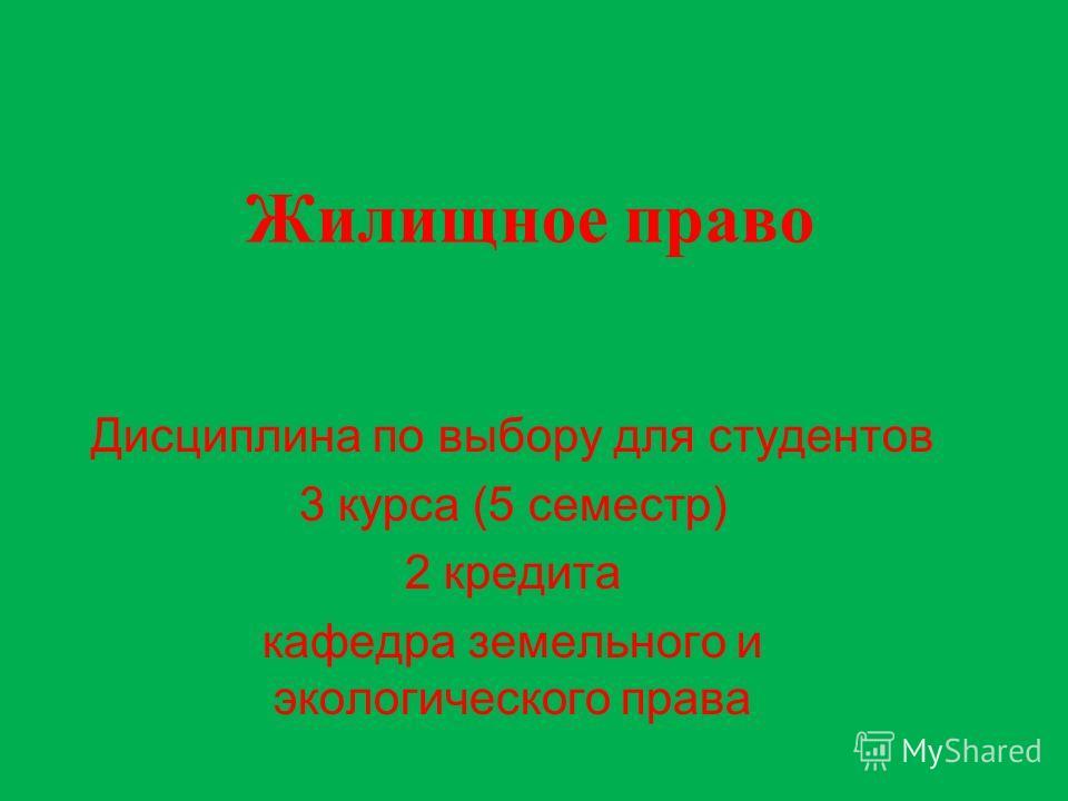 Жилищное право Дисциплина по выбору для студентов 3 курса (5 семестр) 2 кредита кафедра земельного и экологического права