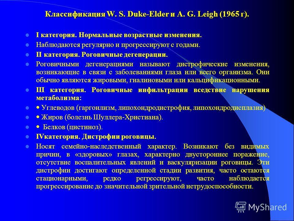 Классификация W. S. Duke-Elder и A. G. Leigh (1965 г). I категория. Нормальные возрастные изменения. Наблюдаются регулярно и прогрессируют с годами. II категория. Роговичные дегенерации. Роговичными дегенерациями называют дистрофические изменения, во