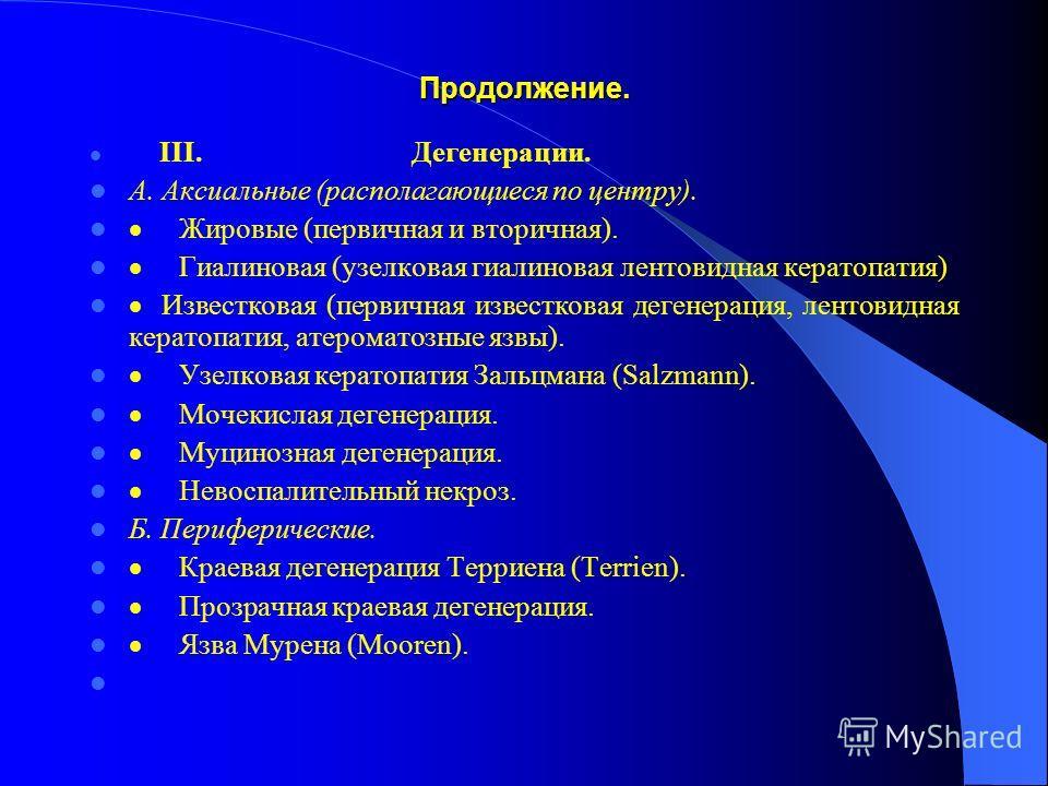 Продолжение. III. Дегенерации. А. Аксиальные (располагающиеся по центру). Жировые (первичная и вторичная). Гиалиновая (узелковая гиалиновая лентовидная кератопатия) Известковая (первичная известковая дегенерация, лентовидная кератопатия, атероматозны