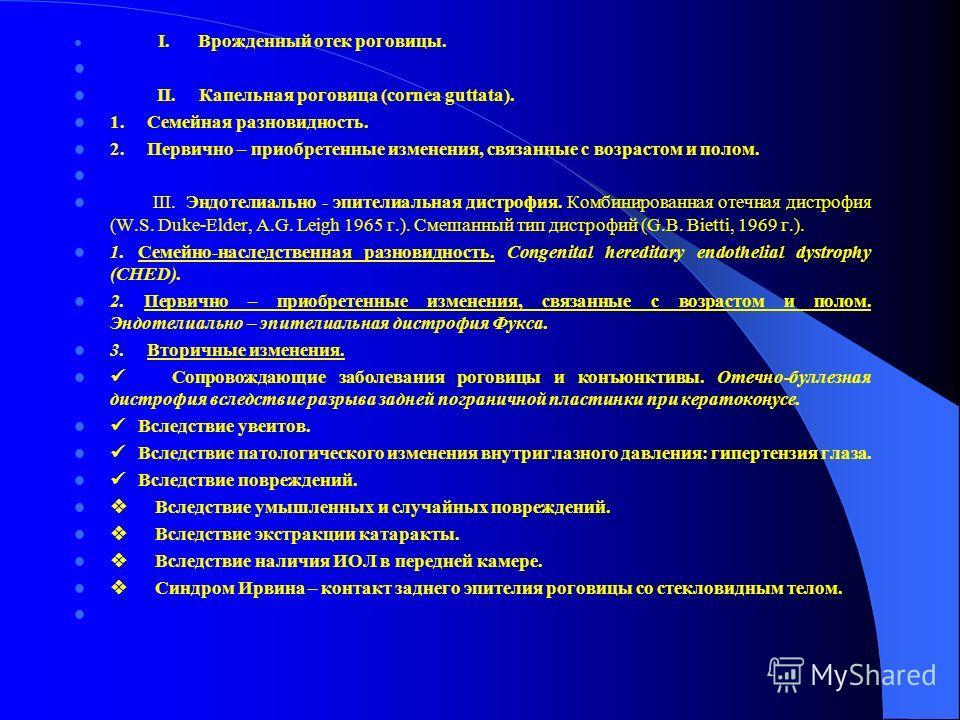 I. Врожденный отек роговицы. II. Капельная роговица (cornea guttata). 1. Семейная разновидность. 2. Первично – приобретенные изменения, связанные с возрастом и полом. III. Эндотелиально - эпителиальная дистрофия. Комбинированная отечная дистрофия (W.