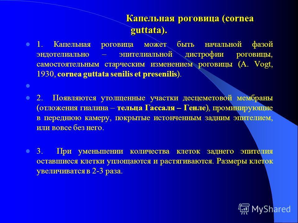 Капельная роговица (cornea guttata). Капельная роговица (cornea guttata). 1. Капельная роговица может быть начальной фазой эндотелиально – эпителиальной дистрофии роговицы, самостоятельным старческим изменением роговицы (A. Vogt, 1930, cornea guttata