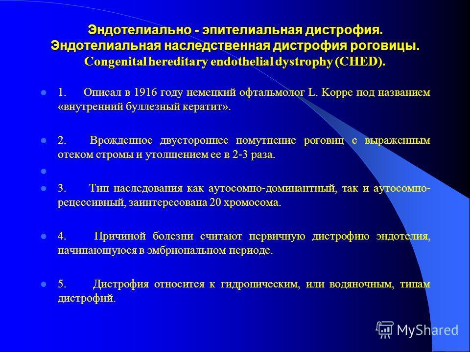 Эндотелиально - эпителиальная дистрофия. Эндотелиальная наследственная дистрофия роговицы. Congenital hereditary endothelial dystrophy (CHED). 1. Описал в 1916 году немецкий офтальмолог L. Koppe под названием «внутренний буллезный кератит». 2. Врожде