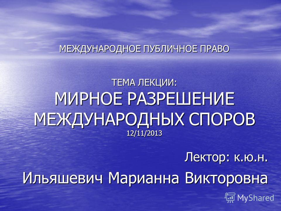 МЕЖДУНАРОДНОЕ ПУБЛИЧНОЕ ПРАВО ТЕМА ЛЕКЦИИ: МИРНОЕ РАЗРЕШЕНИЕ МЕЖДУНАРОДНЫХ СПОРОВ 12/11/2013 Лектор: к.ю.н. Ильяшевич Марианна Викторовна