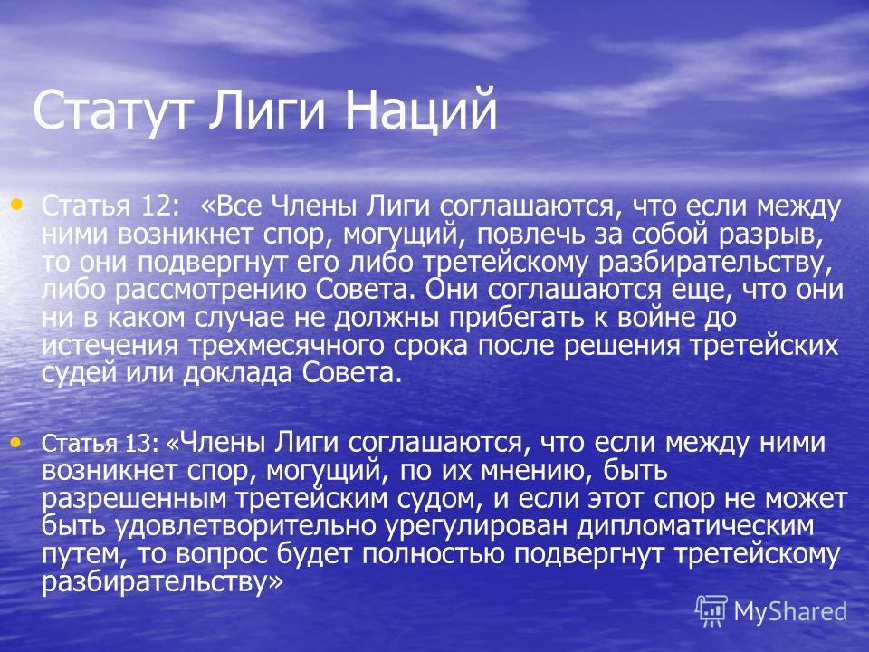 Статут Лиги Наций Статья 12: «Все Члены Лиги соглашаются, что если между ними возникнет спор, могущий, повлечь за собой разрыв, то они подвергнут его либо третейскому разбирательству, либо рассмотрению Совета. Они соглашаются еще, что они ни в каком